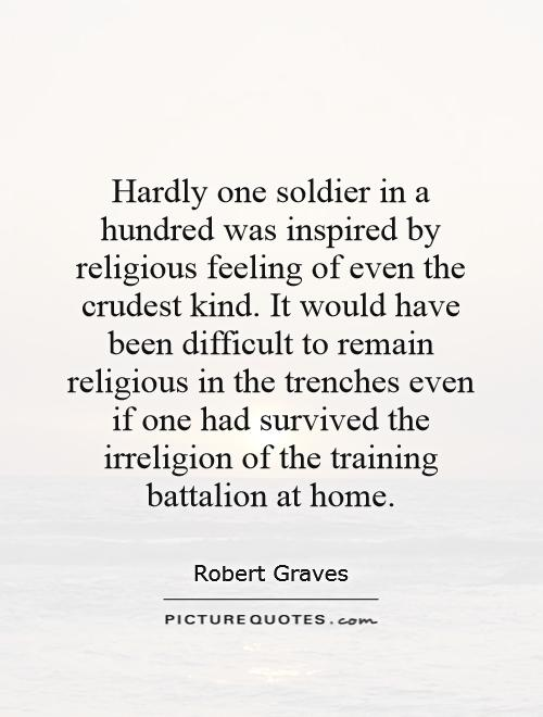 Hardly one soldier in a hundred was inspired by religious feeling of even the crudest kind. It would have been difficult to remain religious in the trenches even if one had survived the irreligion of the training battalion at home Picture Quote #1