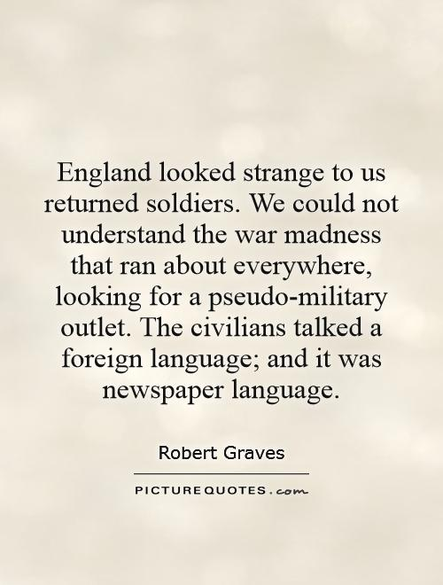 England looked strange to us returned soldiers. We could not understand the war madness that ran about everywhere, looking for a pseudo-military outlet. The civilians talked a foreign language; and it was newspaper language Picture Quote #1