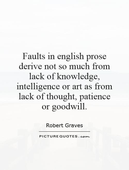 Faults in english prose derive not so much from lack of knowledge, intelligence or art as from lack of thought, patience or goodwill Picture Quote #1