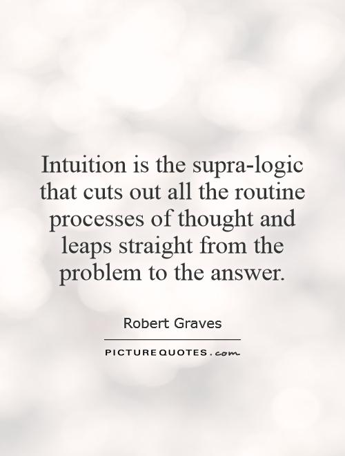Intuition is the supra-logic that cuts out all the routine processes of thought and leaps straight from the problem to the answer Picture Quote #1