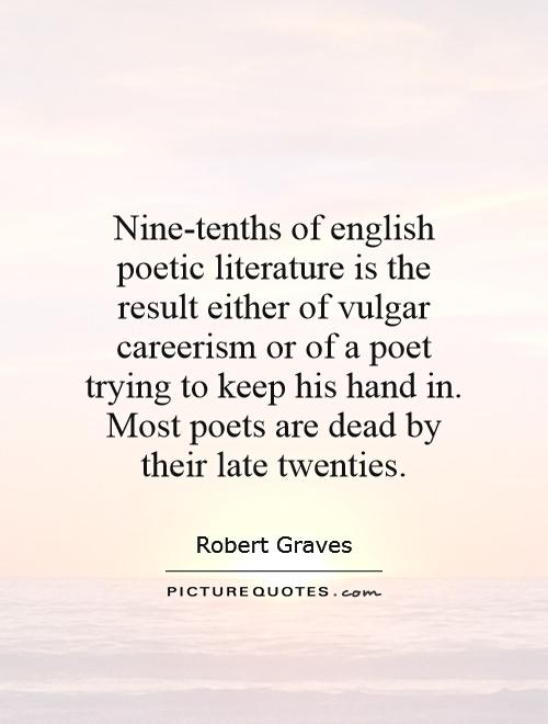 Nine-tenths of english poetic literature is the result either of vulgar careerism or of a poet trying to keep his hand in. Most poets are dead by their late twenties Picture Quote #1