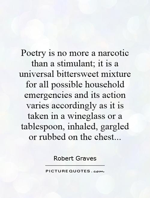 Poetry is no more a narcotic than a stimulant; it is a universal bittersweet mixture for all possible household emergencies and its action varies accordingly as it is taken in a wineglass or a tablespoon, inhaled, gargled or rubbed on the chest Picture Quote #1