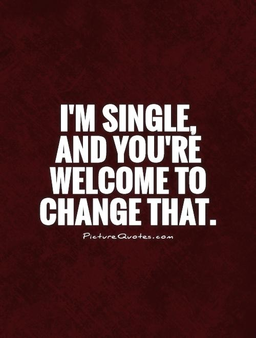 I'm single, and you're welcome to change that Picture Quote #1