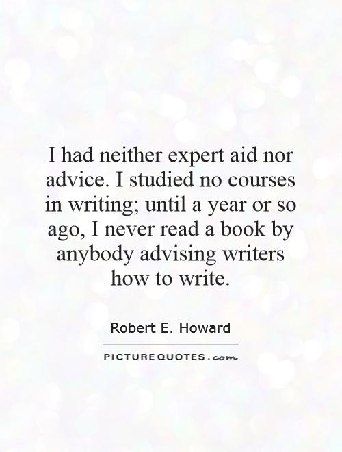 I had neither expert aid nor advice. I studied no courses in writing; until a year or so ago, I never read a book by anybody advising writers how to write Picture Quote #1