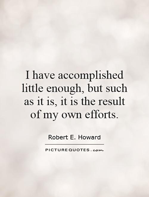 I have accomplished little enough, but such as it is, it is the result of my own efforts Picture Quote #1