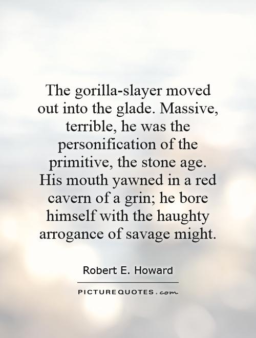 The gorilla-slayer moved out into the glade. Massive, terrible, he was the personification of the primitive, the stone age. His mouth yawned in a red cavern of a grin; he bore himself with the haughty arrogance of savage might Picture Quote #1