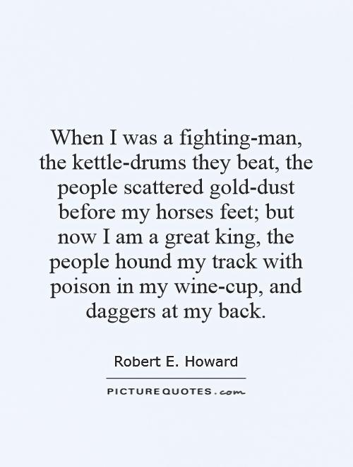 When I was a fighting-man, the kettle-drums they beat, the people scattered gold-dust before my horses feet; but now I am a great king, the people hound my track with poison in my wine-cup, and daggers at my back Picture Quote #1