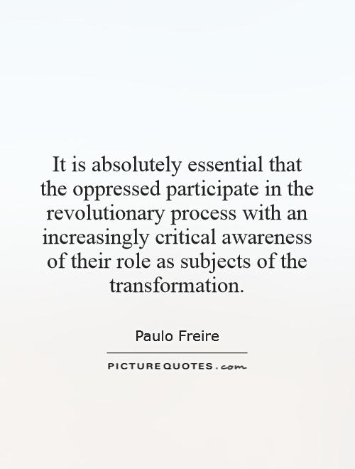 It is absolutely essential that the oppressed participate in the revolutionary process with an increasingly critical awareness of their role as subjects of the transformation Picture Quote #1
