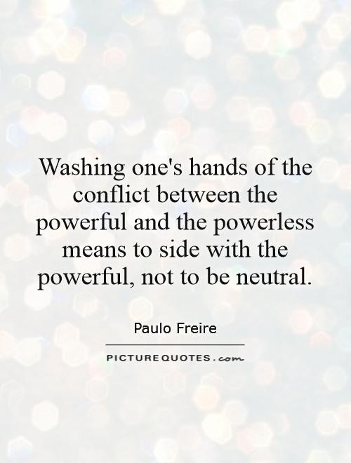 Washing one's hands of the conflict between the powerful and the powerless means to side with the powerful, not to be neutral Picture Quote #1