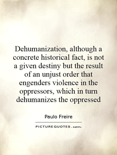 Dehumanization, although a concrete historical fact, is not a given destiny but the result of an unjust order that engenders violence in the oppressors, which in turn dehumanizes the oppressed Picture Quote #1