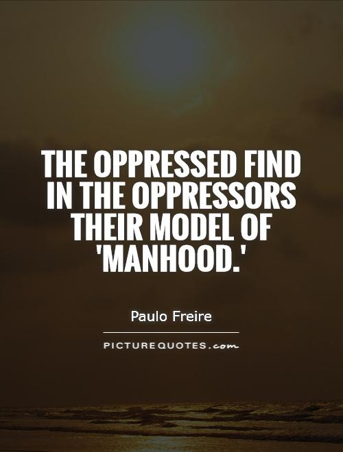 The oppressed find in the oppressors their model of 'manhood.' Picture Quote #1