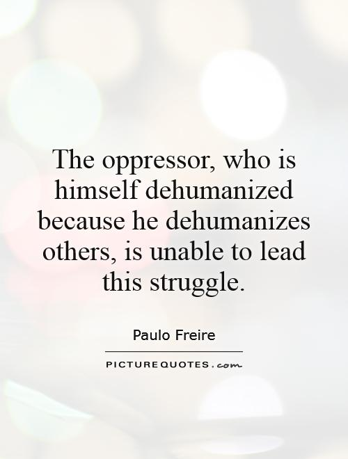 The oppressor, who is himself dehumanized because he dehumanizes others, is unable to lead this struggle Picture Quote #1