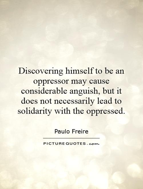 Discovering himself to be an oppressor may cause considerable anguish, but it does not necessarily lead to solidarity with the oppressed Picture Quote #1