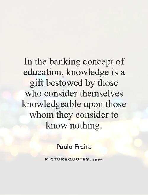 In the banking concept of education, knowledge is a gift bestowed by those who consider themselves knowledgeable upon those whom they consider to know nothing Picture Quote #1