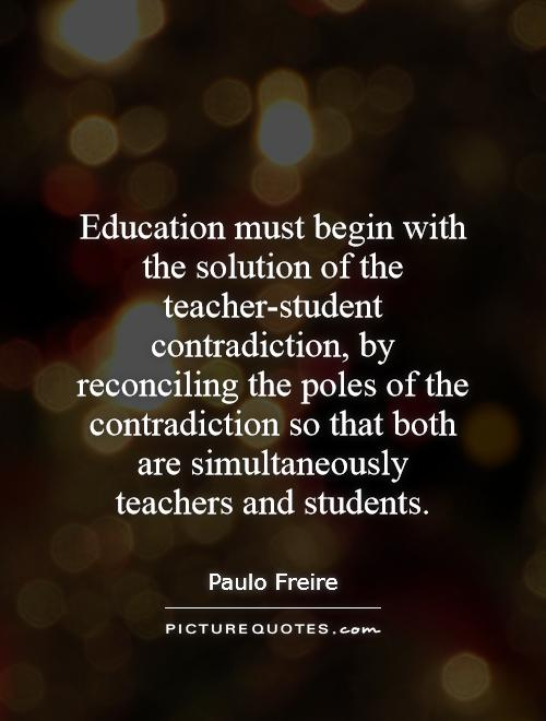 Education must begin with the solution of the teacher-student contradiction, by reconciling the poles of the contradiction so that both are simultaneously teachers and students Picture Quote #1