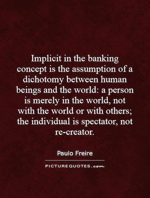 Implicit in the banking concept is the assumption of a dichotomy between human beings and the world: a person is merely in the world, not with the world or with others; the individual is spectator, not re-creator Picture Quote #1