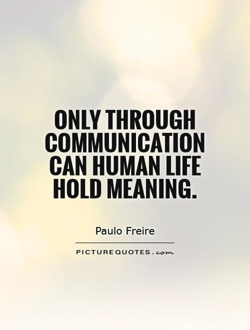 Only through communication can human life hold meaning Picture Quote #1
