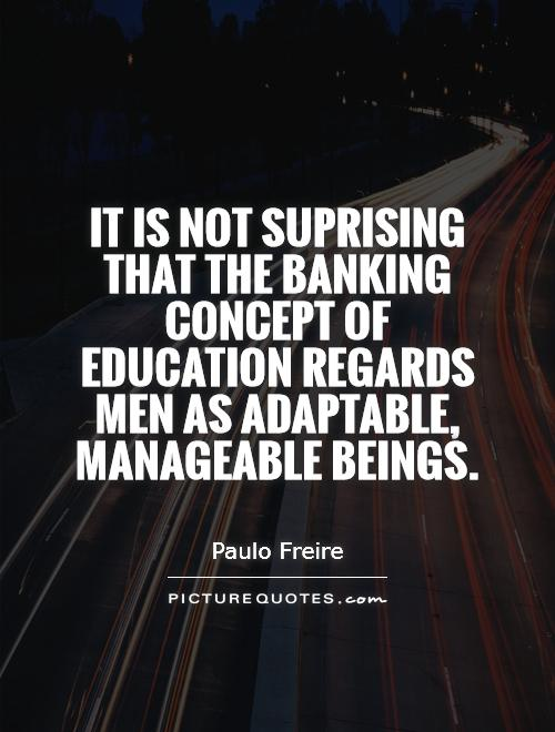 It is not suprising that the banking concept of education regards men as adaptable, manageable beings Picture Quote #1