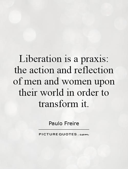 Liberation is a praxis: the action and reflection of men ...