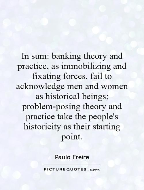 In sum: banking theory and practice, as immobilizing and fixating forces, fail to acknowledge men and women as historical beings; problem-posing theory and practice take the people's historicity as their starting point Picture Quote #1