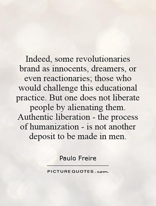 Indeed, some revolutionaries brand as innocents, dreamers, or even reactionaries; those who would challenge this educational practice. But one does not liberate people by alienating them. Authentic liberation - the process of humanization - is not another deposit to be made in men Picture Quote #1