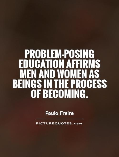 Problem-posing education affirms men and women as beings in the process of becoming Picture Quote #1
