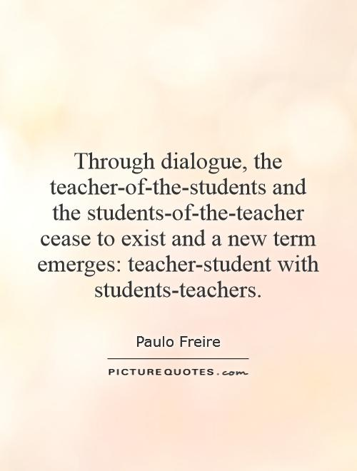 Through dialogue, the teacher-of-the-students and the students-of-the-teacher cease to exist and a new term emerges: teacher-student with students-teachers Picture Quote #1
