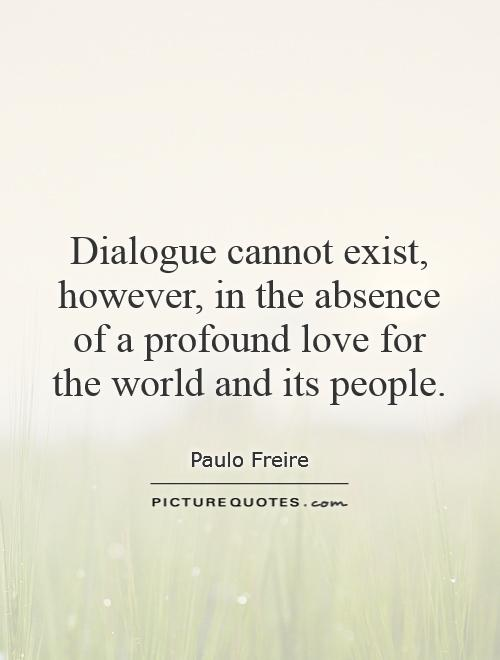Dialogue cannot exist, however, in the absence of a profound love for the world and its people Picture Quote #1