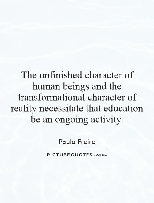The unfinished character of human beings and the transformational character of reality necessitate that education be an ongoing activity Picture Quote #1