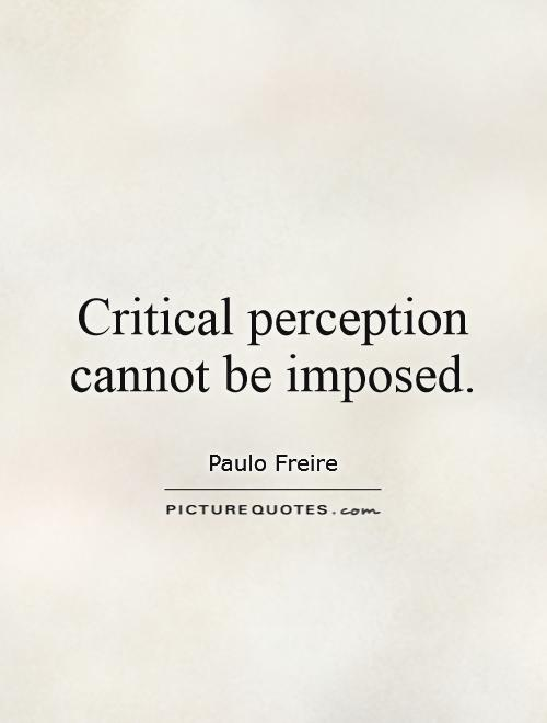 Critical perception cannot be imposed Picture Quote #1
