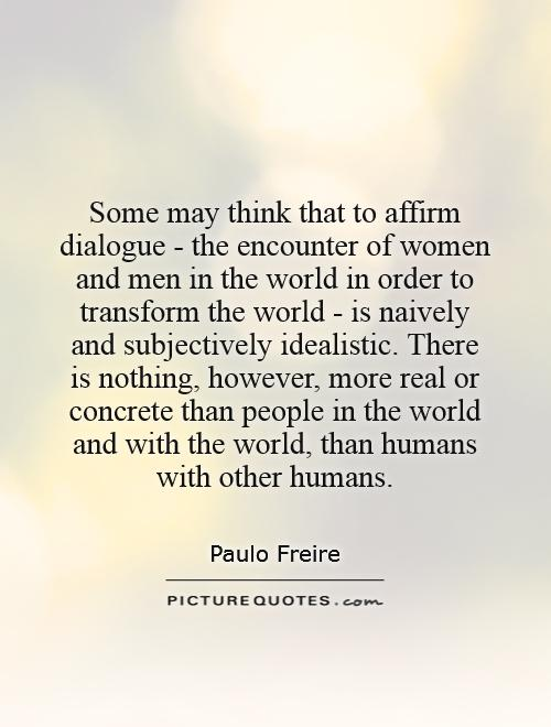 Some may think that to affirm dialogue - the encounter of women and men in the world in order to transform the world - is naively and subjectively idealistic. There is nothing, however, more real or concrete than people in the world and with the world, than humans with other humans Picture Quote #1