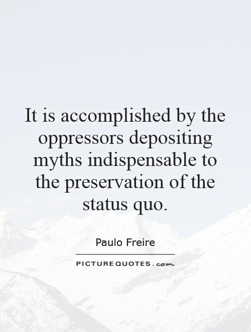 It is accomplished by the oppressors depositing myths indispensable to the preservation of the status quo Picture Quote #1