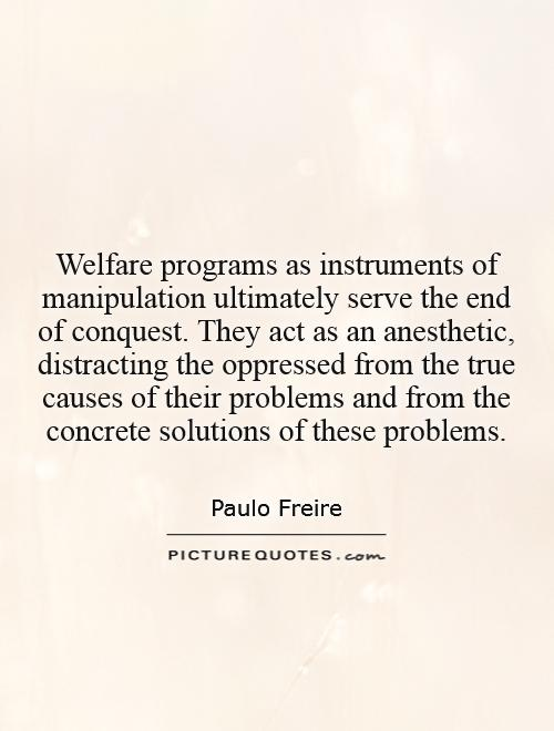 Welfare programs as instruments of manipulation ultimately serve the end of conquest. They act as an anesthetic, distracting the oppressed from the true causes of their problems and from the concrete solutions of these problems Picture Quote #1