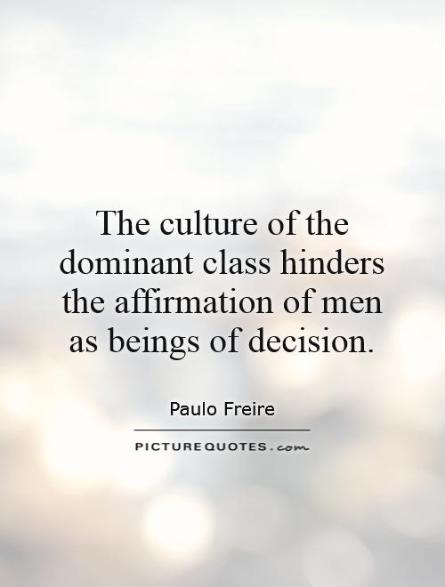 The culture of the dominant class hinders the affirmation of men as beings of decision Picture Quote #1