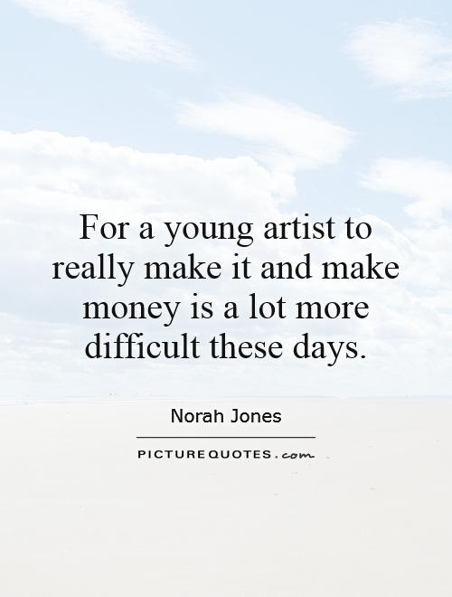 For a young artist to really make it and make money is a lot more difficult these days Picture Quote #1