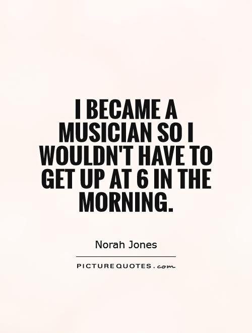 I became a musician so I wouldn't have to get up at 6 in the morning Picture Quote #1