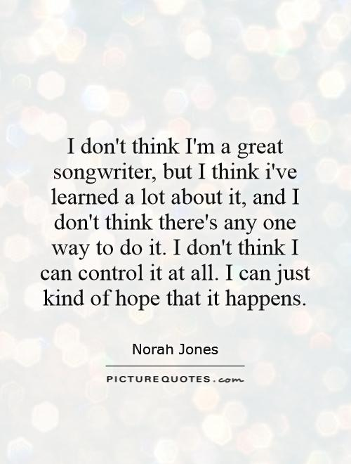 I don't think I'm a great songwriter, but I think i've learned a lot about it, and I don't think there's any one way to do it. I don't think I can control it at all. I can just kind of hope that it happens Picture Quote #1