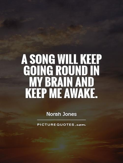 A song will keep going round in my brain and keep me awake Picture Quote #1