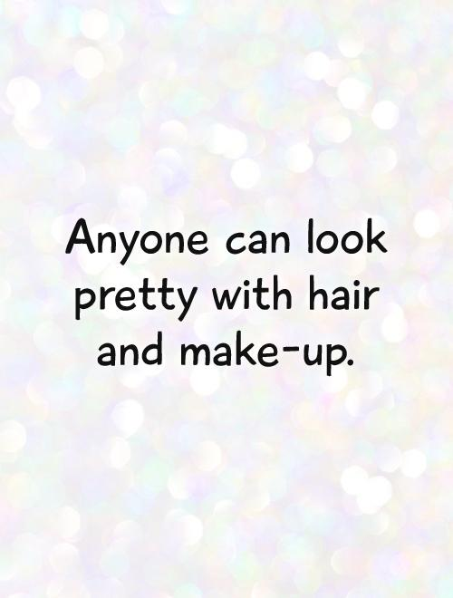 Anyone can look pretty with hair and make-up Picture Quote #1