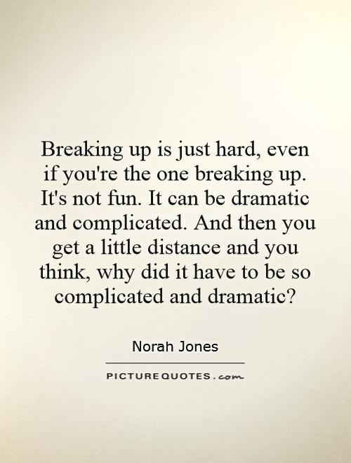 Breaking up is just hard, even if you're the one breaking up. It's not fun. It can be dramatic and complicated. And then you get a little distance and you think, why did it have to be so complicated and dramatic? Picture Quote #1