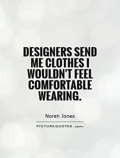 Designers send me clothes I wouldn't feel comfortable wearing Picture Quote #1