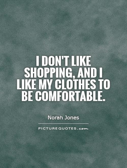 I don't like shopping, and I like my clothes to be comfortable Picture Quote #1
