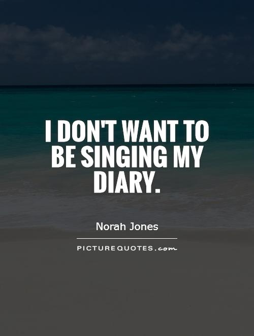 I don't want to be singing my diary Picture Quote #1
