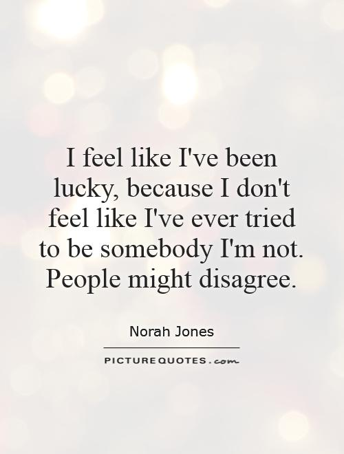 I feel like I've been lucky, because I don't feel like I've ever tried to be somebody I'm not. People might disagree Picture Quote #1