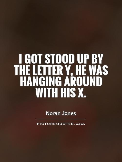 I got stood up by the letter y, he was hanging around with his x Picture Quote #1
