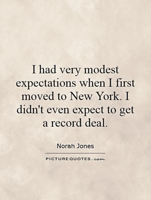 I had very modest expectations when I first moved to New York. I didn't even expect to get a record deal Picture Quote #1