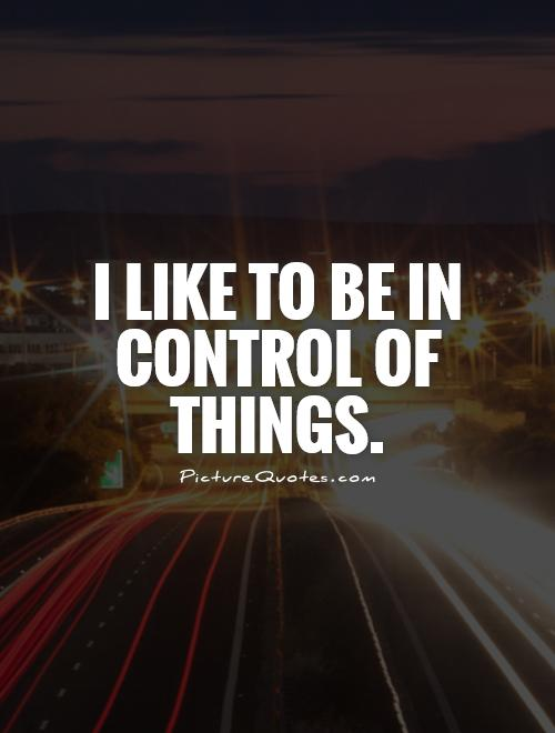 I like to be in control of things Picture Quote #1