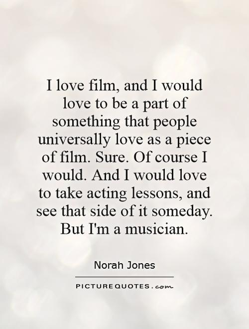 I love film, and I would love to be a part of something that people universally love as a piece of film. Sure. Of course I would. And I would love to take acting lessons, and see that side of it someday. But I'm a musician Picture Quote #1