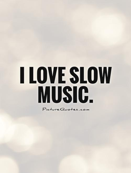I love slow music Picture Quote #1
