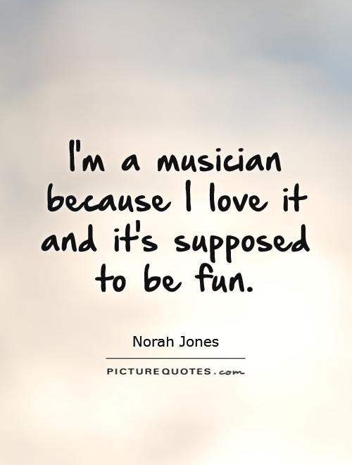 I'm a musician because I love it and it's supposed to be fun Picture Quote #1